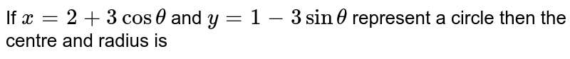 If `x = 2 + 3 cos theta` and `y = 1 -3 sin theta` represent a circle then the centre and radius is