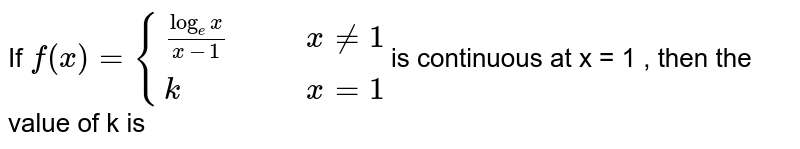 If `f(x)={{:((log_ex)/(x-1),,,x ne 1),(k,,,x=1):}`is  continuous at x = 1 , then the value of  k is