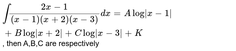 `int (2x-1)/((x-1)(x+2)(x-3)) dx = A log|x-1|+ B log|x+2|+ C log|x-3|+ K` , then A,B,C are respectively