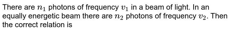 There are `n_(1)` photons of frequency `v_(1)` in a beam of light. In an equally energetic beam there are `n_(2)` photons of frequency `v_(2)`. Then the correct relation is