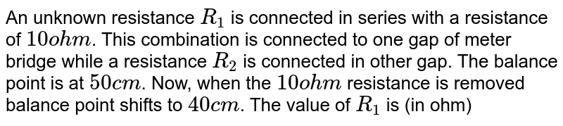 An unknown resistance `R_1` is connected in series with a resistance of `10 ohm`. This combination is connected to one gap of meter bridge while a resistance `R_2` is connected in other gap. The balance point is at `50 cm`. Now, when the `10 ohm` resistance is removed balance point shifts to `40 cm`. The value of `R_1` is (in ohm)