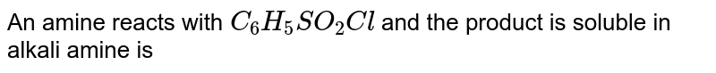 An amine reacts with `C_6H_5SO_2Cl` and the product  is soluble in alkali amine is