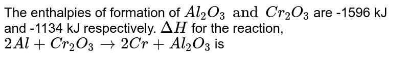 The enthalpies of formation of `Al_(2)O_(3) and Cr_(2)O_(3)` are -1596 kJ and -1134 kJ respectively. `DeltaH` for the reaction, `2Al+Cr_(2)O_(3)to2Cr+Al_(2)O_(3)` is