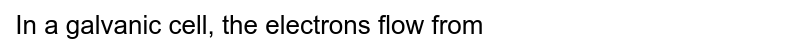 In a galvanic cell, the electrons flow from