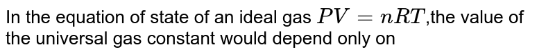 In the equation of state of an ideal gas `PV = nRT`,the value of the universal gas constant would depend only on