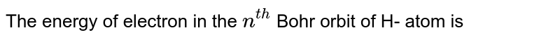 The energy of electron in the `n^(th)` Bohr orbit of H- atom is