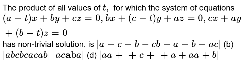 The product of all values of `t ,` for which the system of equations `(a-t)x+b y+c z=0,b x+(c-t)y+a z=0,c x+a y+(b-t)z=0` has non-trivial solution, is `|a-c-b-c b-a-b-a c|`  (b) `|a b c b c a c a b|`  `|a c bb a cc b a|`    (d) `|a a+bb+c bb+cc+a cc+a a+b|`