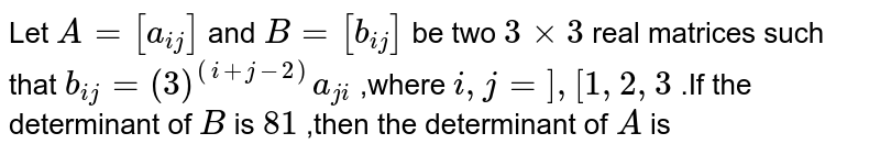 Let `A=[a_(ij)]` and `B=[b_(ij)]` be two `3times3` real matrices such that `b_(ij)=(3)^((i+j-2))a_(ji)` ,where `i,j=],[1,2,3` .If the determinant of `B` is `81` ,then the determinant of `A` is