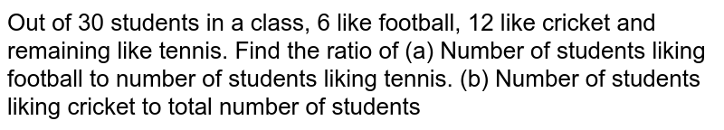 Out of 30 students in a class, 6 like football, 12 like cricket and   remaining like tennis. Find the ratio of (a) Number of students liking football to number of students liking   tennis. (b) Number of students liking cricket to total number of students