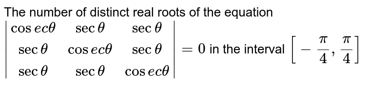 The number of distinct real roots of the equation `|[cosec theta,sec theta,sec theta],[sec theta,cosec theta,sec theta],[sec theta,sec theta,cosec theta]|=0` in the interval `[-(pi)/(4),(pi)/(4)]`