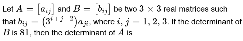 Let `A=[a_(ij)]` and `B=[b_(ij)]` be two `3times3` real matrices such that `b_(ij)=(3^(i+j-2))a_(ji)`, where `i,j=1,2,3`. If the determinant of `B` is `81`, then the determinant of `A` is