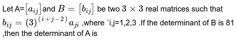 Let A=`[a_(ij)]`and `B=[b_(ij)]` be two `3times3` real  matrices such that `b_(ij)=(3)^((i+j-2))a_(ji)` ,where `i,j=1,2,3 .If the determinant of B is 81 ,then the  determinant of A is