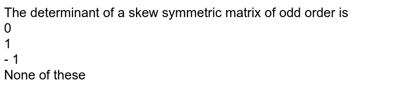 The determinant of a skew  symmetric matrix of odd order is <br>0<br>1<br>- 1<br> None of these