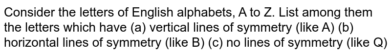 Consider the letters of English alphabets, A to Z. List among them the letters which have (a) vertical lines of symmetry (like A) (b) horizontal lines of symmetry (like B) (c) no lines of symmetry (like Q)