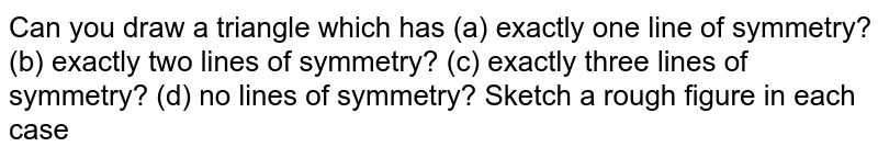 Can you draw a triangle which has (a) exactly one line of symmetry? (b) exactly two lines of symmetry? (c) exactly three lines of symmetry? (d) no lines of symmetry? Sketch a rough figure in each case