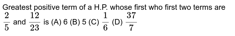Greatest positive term of a H.P. whose first who first two terms are `2/5 ` and `12/23`  is   (A) 6  (B) 5  (C) `1/6`  (D) `37/7`