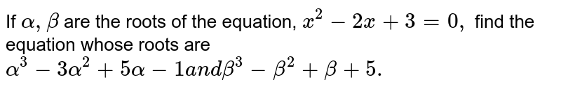 If `alpha,beta` are the roots of the   equation, `x^2-2x+3=0,` find the equation   whose roots are `alpha^3-3alpha^2+5alpha-1a n dbeta^3-beta^2+beta+5.`