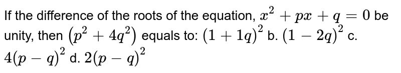 If the difference of the roots of the equation, `x^2+p x+q=0` be unity, then `(p^2+4q^2)` equals to: `(1+1q)^2` b. `(1-2q)^2` c. `4(p-q)^2` d. `2(p-q)^2`