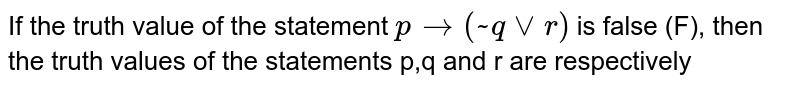 If the truth value of the statement `p to (~q vee r)` is false (F), then the truth values of the statements p,q and r are respectively