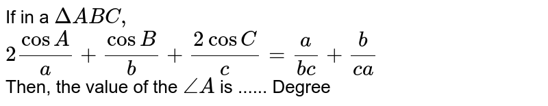 If in a `DeltaABC,` <br> `2(cosA)/(a)+(cosB)/(b)+(2cosC)/(c)=(a)/(bc)+(b)/(ca)`  <br> Then, the value of the `angleA` is ...... Degree