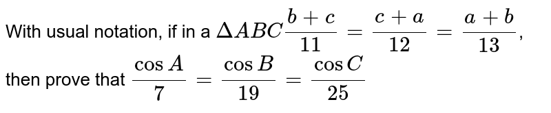 With usual notation, if in a `DeltaABC(b+c)/(11)=(c+a)/(12)=(a+b)/(13)`, then prove that `(cosA)/(7)=(cosB)/(19)=(cosC)/(25)`