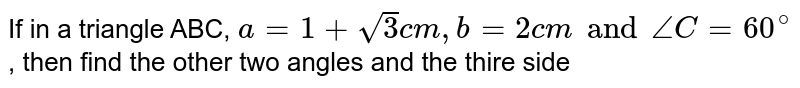 If in a triangle ABC, `a=1+sqrt(3)cm,b=2 cm and angleC=60^(@)` , then find the other two angles and the thire side