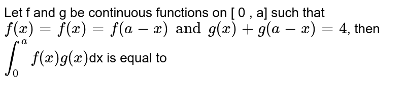 Let f and g be continuous functions on  [ 0 , a] such that  `f(x)=f(x)=f(a-x)andg(x)+g(a-x)=4`, then `int_(0)^(a) f(x)g(x) `dx is equal to