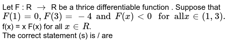 """Let   F : R `to` R be a thrice differentiable function . Suppose that `F(1)=0,F(3)=-4 and F(x) lt 0 """" for  all""""  x in (1,3).`  f(x) = x F(x) for all `x inR`.   <br>  The correct statement (s) is / are"""