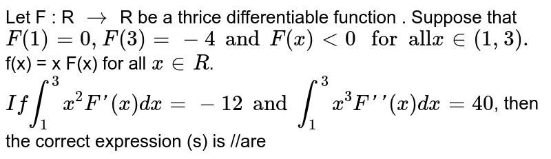 """Let   F : R `to` R be a thrice differentiable function . Suppose that `F(1)=0,F(3)=-4 and F(x) lt 0 """" for  all""""  x in (1,3).`  f(x) = x F(x) for all `x inR`.  <br>  `Ifint_(1)^(3)x^(2)F'(x)dx=-12 andint_(1)^(3)x^(3)F'' (x)dx =40`, then the correct expression (s) is //are"""
