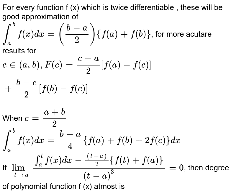 For every function f (x) which is twice differentiable , these will be good approximation of   <br>  `int_(a)^(b)f(x)dx=((b-a)/(2)){f(a)+f(b)}`,   for more acutare results for ` cin(a,b),F( c) = (c-a)/(2)[f(a)-f( c)]+(b-c)/(2)[f(b)-f( c)]`  <br>  When ` c= (a+b)/(2)`   <br>  `int_(a)^(b)f(x)dx=(b-a)/(4){f(a)+f (b)+2 f ( c) }dx`   <br>  If  `underset(t toa)lim(int_(a)^(t)f(x)dx-((t-a))/(2){f(t)+f(a)})/((t-a)^(3))=0`,  then degree of polynomial function f (x) atmost is