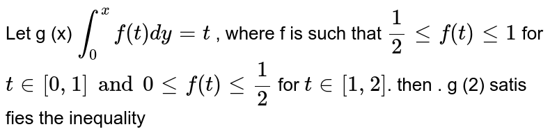Let g (x)  ` int_(0)^(x) f(t) dy=t` , where f is such that ` (1)/(2) le f (t) le 1` for ` tin [0,1] and 0 le f (t) le (1)/(2) ` for ` t in [1 ,2]`. then . g (2) satis fies the inequality
