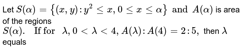 """Let `S(alpha)={(x,y):y^(2) le x, 0 le x le alpha} and A(alpha)`  is area of the regions `S(alpha). """" If for """" lambda, 0 lt lambda lt 4, A(lambda): A(4)=2:5,` then `lambda` equals"""