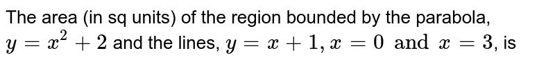 The area (in sq units) of the region bounded by the parabola, `y=x^(2)+2` and the lines, `y=x+1,x=0 and x=3`, is