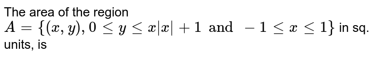 The area of the region `A={(x,y), 0 le y le x|x|+1 and -1 le x le 1}` in sq. units, is