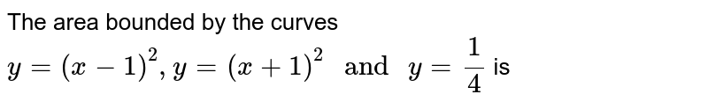 """The area bounded by the curves `y=(x-1)^(2),y=(x+1)^(2) """" and """" y=(1)/(4) ` is"""