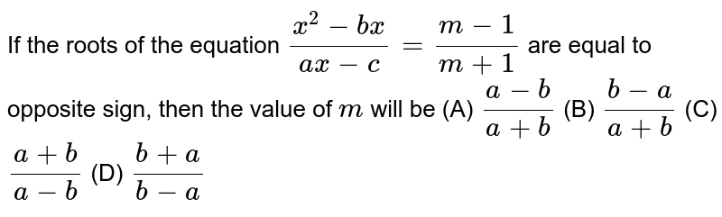 If the roots of the equation `(x^2-b x)/(a x-c)=(m-1)/(m+1)` are equal to opposite sign, then the value of `m` will be `(a-b)/(a+b)` b. `(b-a)/(a+b)` c. `(a+b)/(a-b)` d. `(b+a)/(b-a)`