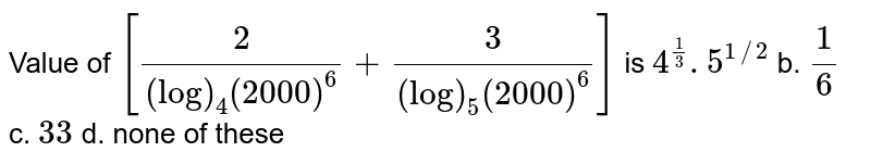 Value of `[2/((log)_4(2000)^6)+3/((log)_5(2000)^6)]` is `4^(1/3). 5^(1//2)` b. `1/6` c. `3 3` d. none of these