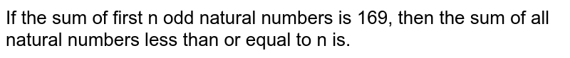 If the sum of first n odd natural numbers is 169, then the sum of all natural numbers less than or equal to n is.