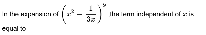 In the expansion of `(x^(2)-(1)/(3x))^9` ,the term independent of `x` is equal to