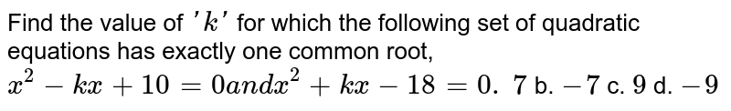 Find the value of `' k '` for which the following set of quadratic equations has exactly one   common root, `x^2-k x+10=0a n dx^2+k x-18=0.`  `7` b. `-7` c. `9` d. `-9`