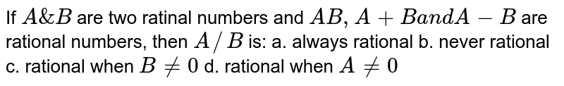 If `A&B` are two ratinal numbers and `A B ,A+Ba n dA-B` are rational numbers, then `A//B` is: a. always rational b. never   rational  c. rational when `B!=0` d. rational when `A!=0`