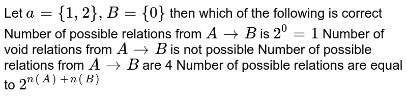 Let `a={1,2},B={0}` then which of the following is correct Number of possible relations from `AtoB` is `2^0=1`   Number of void relations from `AtoB` is not   possible Number of possible relations from `AtoB` are 4 Number of possible relations are equal to `2^(n(A)+n(B))`