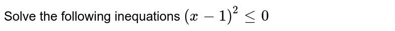 Solve the following inequations `(x-1)^2lt=0`