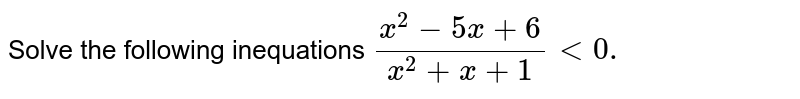 Solve the following inequations `(x^2-5x+6)/(x^2+x+1)<0.`