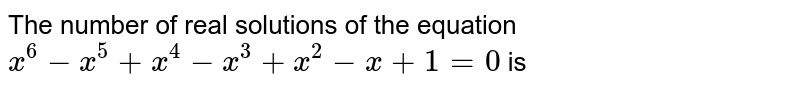 The number of real solutions of the equation `x^6-x^5+x^4-x^3+x^2-x+1=0` is