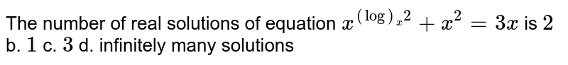 The number of real solutions of equation `x^((log)_x2)+x^2=3x` is `2` b. `1` c. `3` d. infinitely many solutions