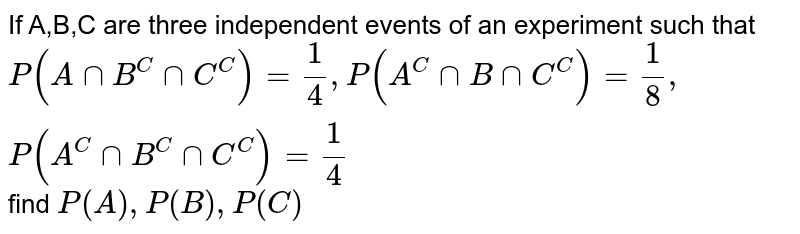 If A,B,C are three independent events of an experiment such that `P(A nn B^(C)nn C^(C))=(1)/(4), P(A^(C)nn B nn C^(C))=(1)/(8),P(A^(C)nn B^(C)nn C^(C))=(1)/(4)` find `P(A),P(B),P(C)`