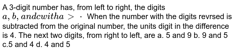 A 3-digit number has, from left to right, the digits `a , b ,a n dcw i t ha > cdot` When the number with the digits revrsed is subtracted from the original   number, the units digit in the difference is 4. The next two digits, from   right to left, are  a. 5 and 9 b. 9   and 5 c.5 and 4 d. 4 and 5