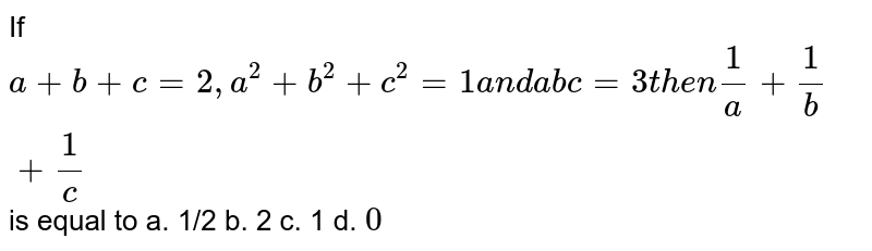 If `a+b+c=2,a^2+b^2+c^2=1a n da b c=3t h e n1/a+1/b+1/c` is equal to a. 1/2 b. 2   c. 1 d. `0`