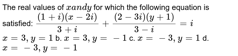 The real values of `xa n dy` for which the following equation is satisfied: `((1+i)(x-2i))/(3+i)+((2-3i)(y+1))/(3-i)=i`  `x=3,y=1` b. `x=3, y=-1`  c. `x=-3,y=1` d. `x=-3,y=-1`